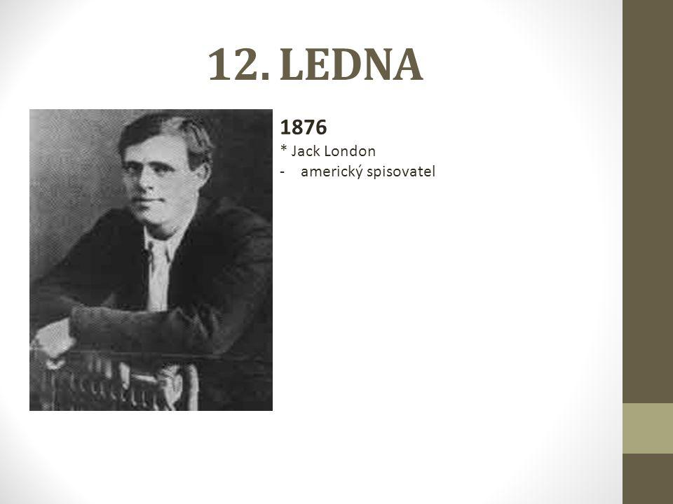 12. LEDNA 1876 * Jack London -americký spisovatel