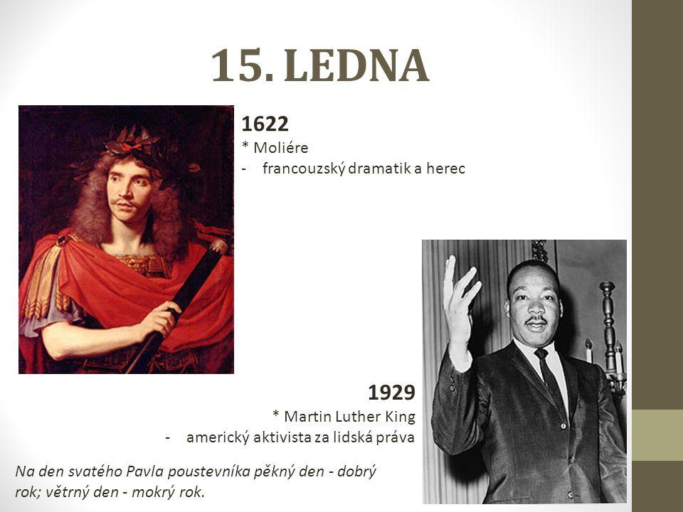 15. LEDNA 1622 * Moliére -francouzský dramatik a herec 1929 * Martin Luther King -americký aktivista za lidská práva Na den svatého Pavla poustevníka