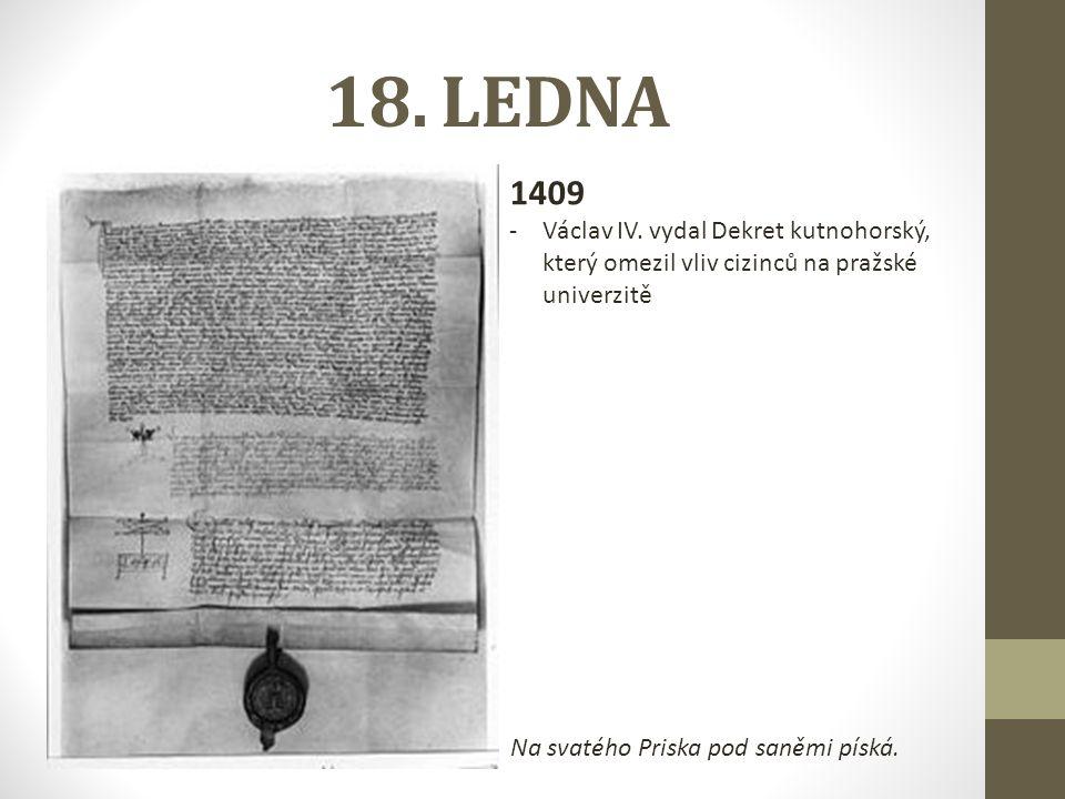 18. LEDNA 1409 -Václav IV. vydal Dekret kutnohorský, který omezil vliv cizinců na pražské univerzitě Na svatého Priska pod saněmi píská.