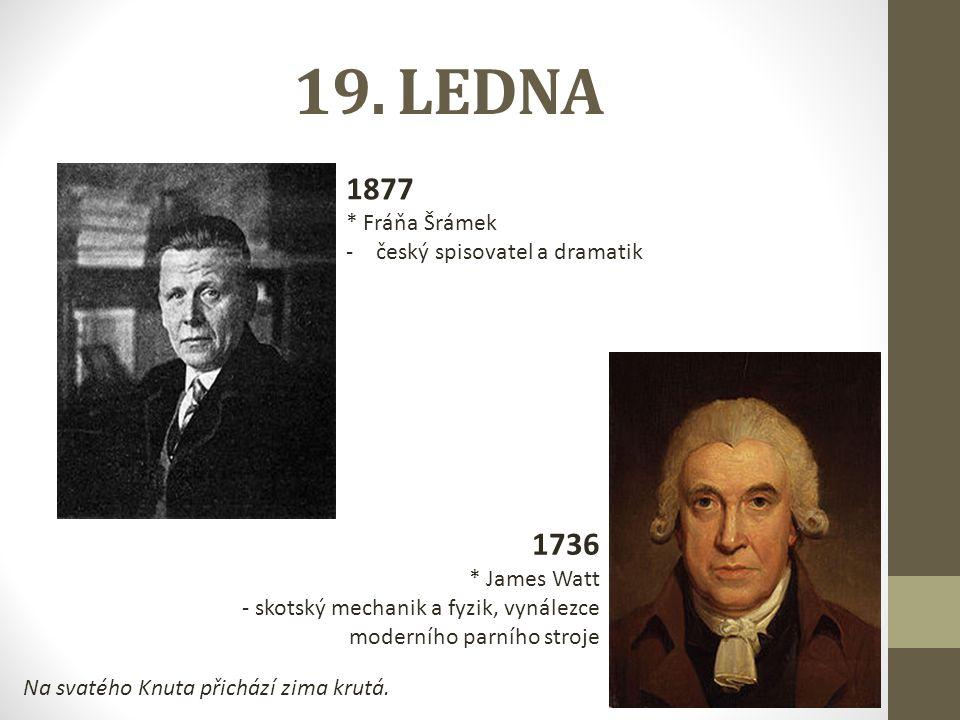 19. LEDNA 1877 * Fráňa Šrámek -český spisovatel a dramatik 1736 * James Watt - skotský mechanik a fyzik, vynálezce moderního parního stroje Na svatého