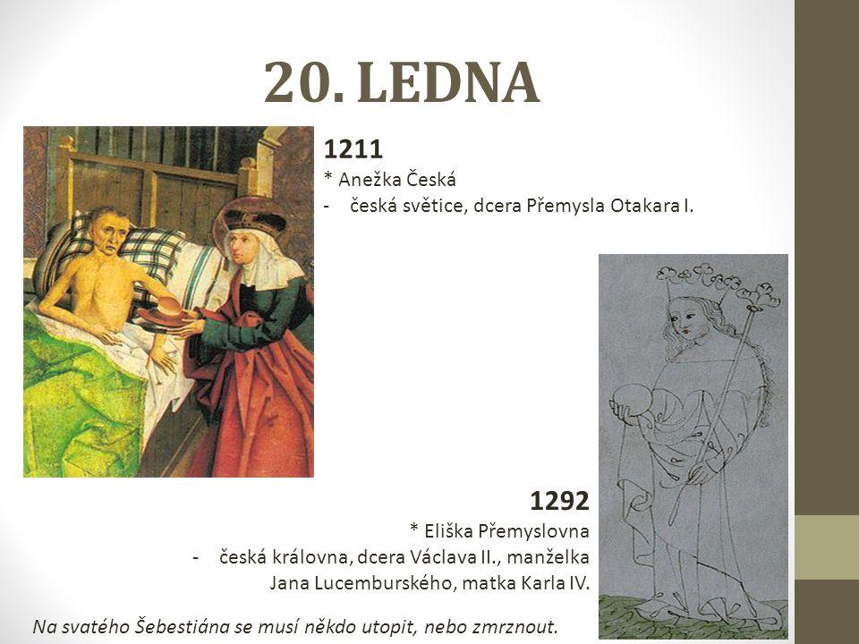20. LEDNA 1211 * Anežka Česká -česká světice, dcera Přemysla Otakara I. 1292 * Eliška Přemyslovna -česká královna, dcera Václava II., manželka Jana Lu