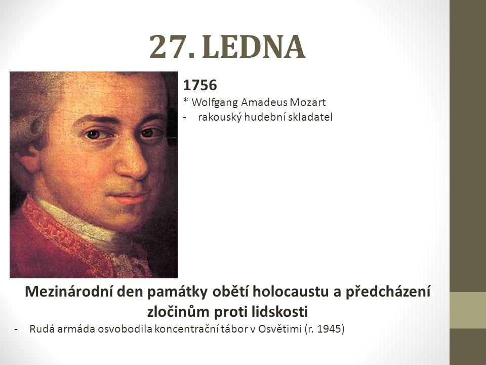 27. LEDNA 1756 * Wolfgang Amadeus Mozart -rakouský hudební skladatel Mezinárodní den památky obětí holocaustu a předcházení zločinům proti lidskosti -