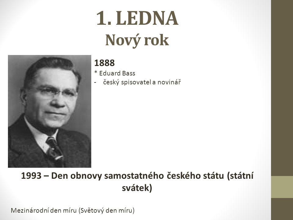 1. LEDNA Nový rok 1888 * Eduard Bass -český spisovatel a novinář 1993 – Den obnovy samostatného českého státu (státní svátek) Mezinárodní den míru (Sv