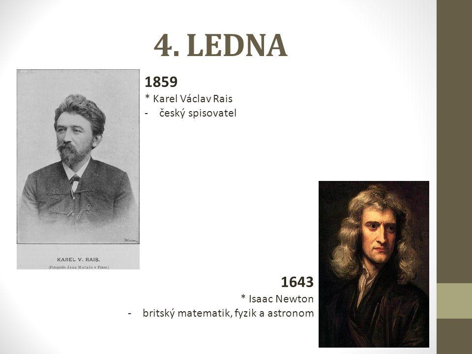 4. LEDNA 1859 * Karel Václav Rais -český spisovatel 1643 * Isaac Newton -britský matematik, fyzik a astronom