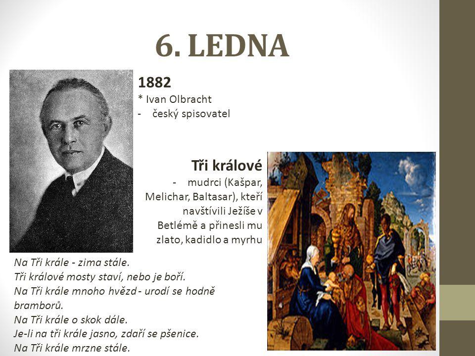 6. LEDNA 1882 * Ivan Olbracht -český spisovatel Tři králové -mudrci (Kašpar, Melichar, Baltasar), kteří navštívili Ježíše v Betlémě a přinesli mu zlat