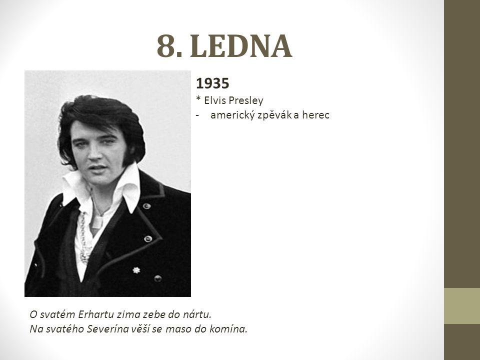 8. LEDNA 1935 * Elvis Presley -americký zpěvák a herec O svatém Erhartu zima zebe do nártu. Na svatého Severína věší se maso do komína.