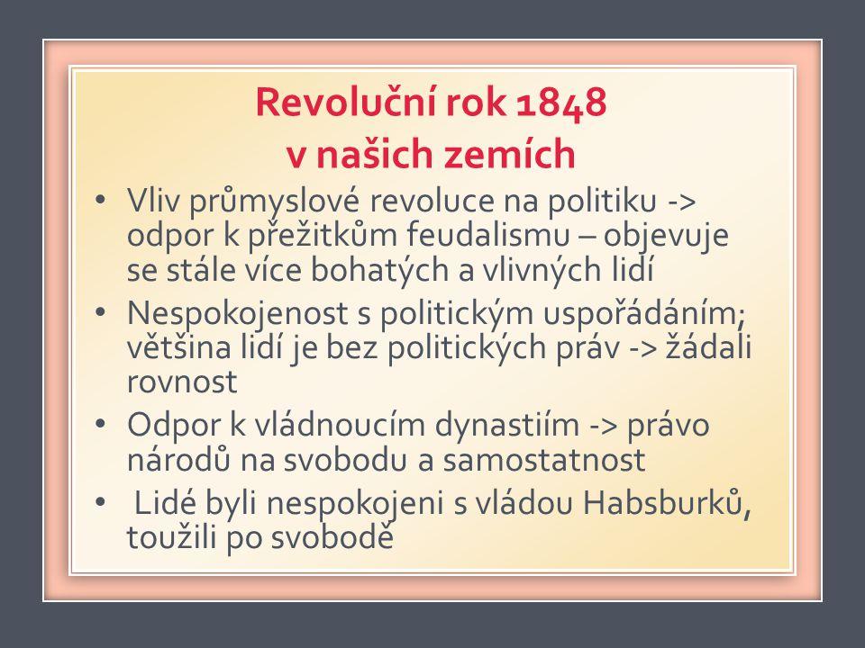 Revoluční rok 1848 v našich zemích • Vliv průmyslové revoluce na politiku -> odpor k přežitkům feudalismu – objevuje se stále více bohatých a vlivných