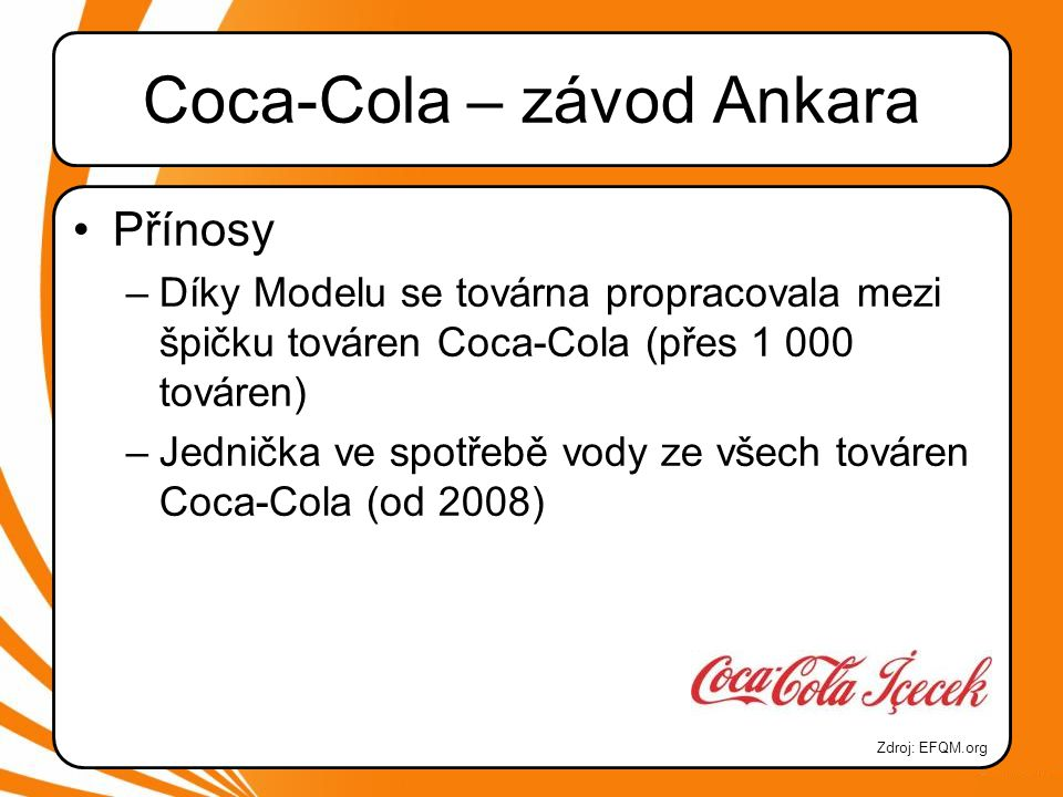 Coca-Cola – závod Ankara •Přínosy –Díky Modelu se továrna propracovala mezi špičku továren Coca-Cola (přes 1 000 továren) –Jednička ve spotřebě vody ze všech továren Coca-Cola (od 2008) Zdroj: EFQM.org