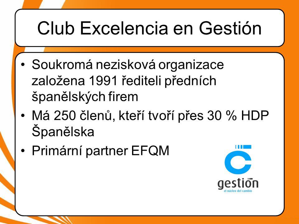 Club Excelencia en Gestión •Soukromá nezisková organizace založena 1991 řediteli předních španělských firem •Má 250 členů, kteří tvoří přes 30 % HDP Španělska •Primární partner EFQM