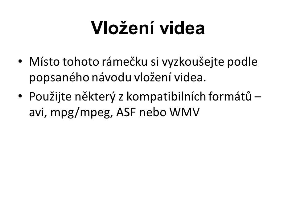 Vložení videa • Místo tohoto rámečku si vyzkoušejte podle popsaného návodu vložení videa. • Použijte některý z kompatibilních formátů – avi, mpg/mpeg,