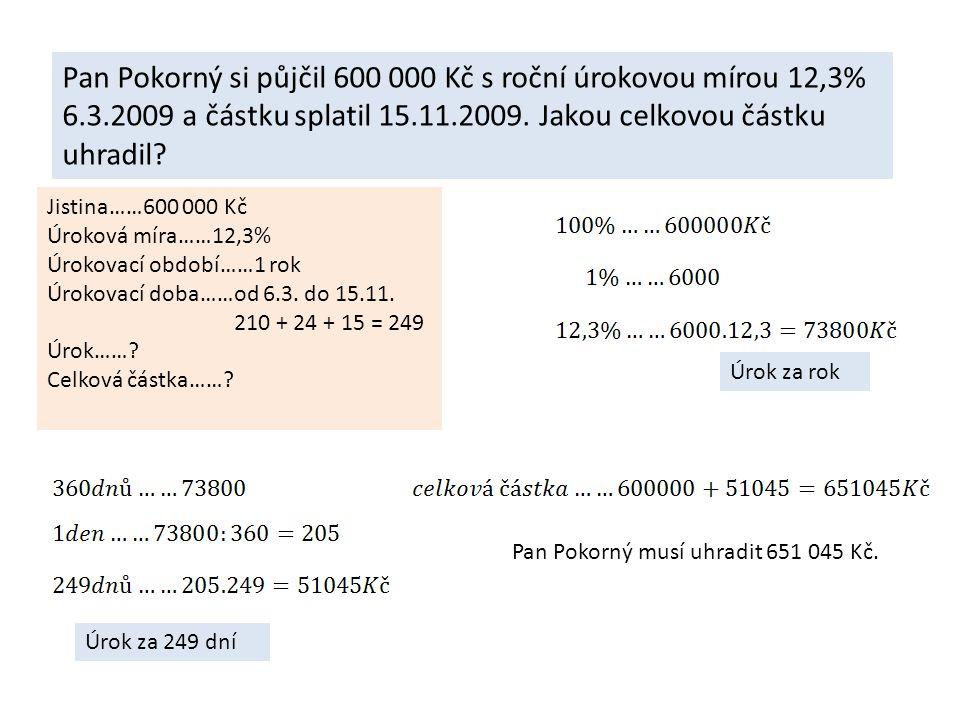 Pan Pokorný si půjčil 600 000 Kč s roční úrokovou mírou 12,3% 6.3.2009 a částku splatil 15.11.2009.