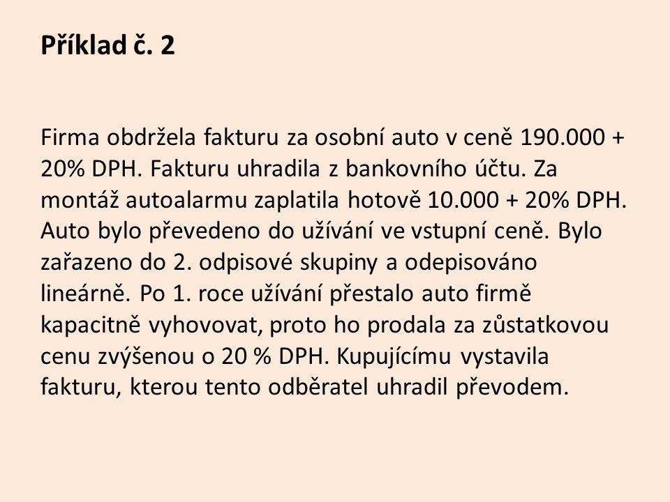 Příklad č. 2 Firma obdržela fakturu za osobní auto v ceně 190.000 + 20% DPH. Fakturu uhradila z bankovního účtu. Za montáž autoalarmu zaplatila hotově