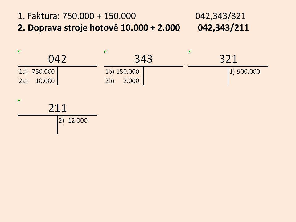 1.Faktura: 750.000 + 150.000 042,343/321 2. Doprava stroje hotově 10.000 + 2.000 042,343/211 3.
