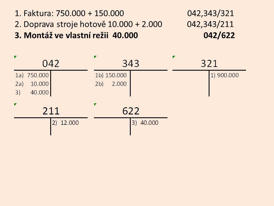 1. Faktura: 750.000 + 150.000 042,343/321 2. Doprava stroje hotově 10.000 + 2.000 042,343/211 3. Montáž ve vlastní režii 40.000 042/622