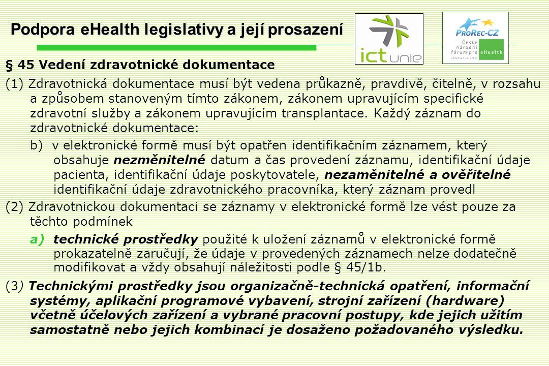 Podpora eHealth legislativy a její prosazení § 45 Vedení zdravotnické dokumentace (1) Zdravotnická dokumentace musí být vedena průkazně, pravdivě, čitelně, v rozsahu a způsobem stanoveným tímto zákonem, zákonem upravujícím specifické zdravotní služby a zákonem upravujícím transplantace.