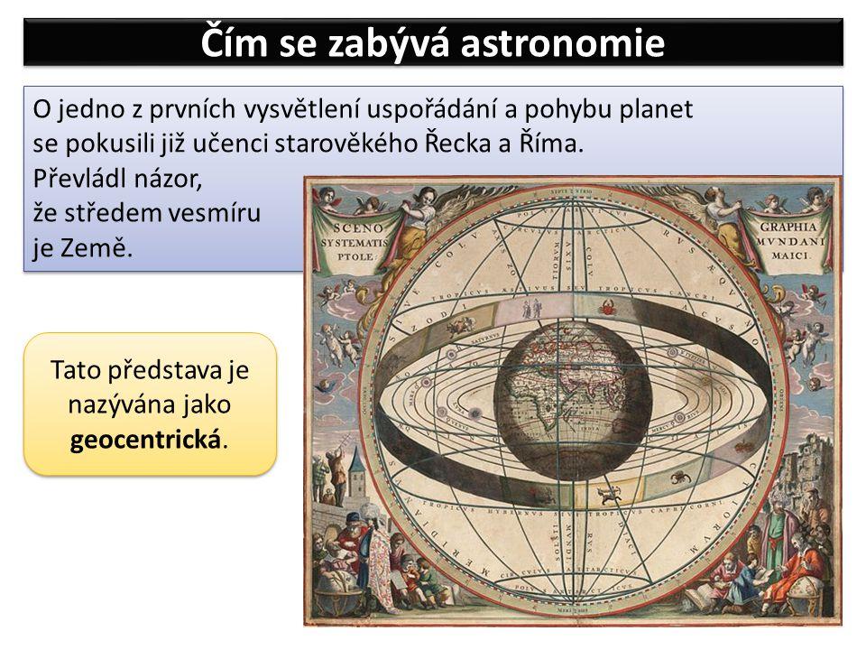 Čím se zabývá astronomie O jedno z prvních vysvětlení uspořádání a pohybu planet se pokusili již učenci starověkého Řecka a Říma. Převládl názor, že s