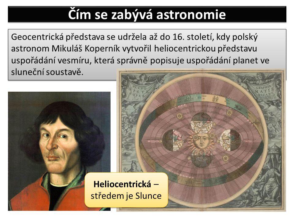 Čím se zabývá astronomie Geocentrická představa se udržela až do 16. století, kdy polský astronom Mikuláš Koperník vytvořil heliocentrickou představu