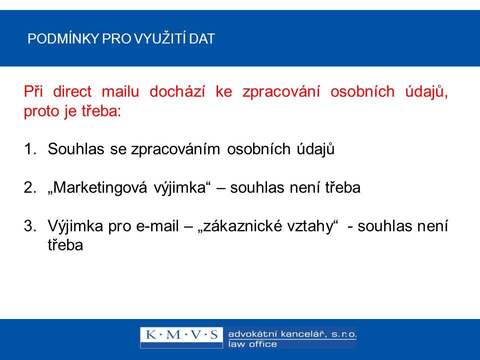 """PODMÍNKY PRO VYUŽITÍ DAT Ukončení zpracování údajů pro direct mail: 1.Souhlas se zpracováním osobních údajů – odvolání souhlasu 2.""""Marketingová výjimka – vyjádření nesouhlasu písemně 3.Výjimka pro e-mail – """"zákaznické vztahy - souhlas není třeba – možnost odhlásit ze zasílání v každém e-mailu"""