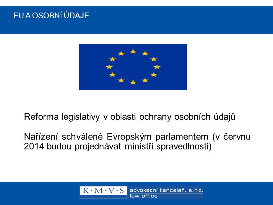 EU A OSOBNÍ ÚDAJE Reforma legislativy v oblasti ochrany osobních údajů Nařízení schválené Evropským parlamentem (v červnu 2014 budou projednávat ministři spravedlnosti)