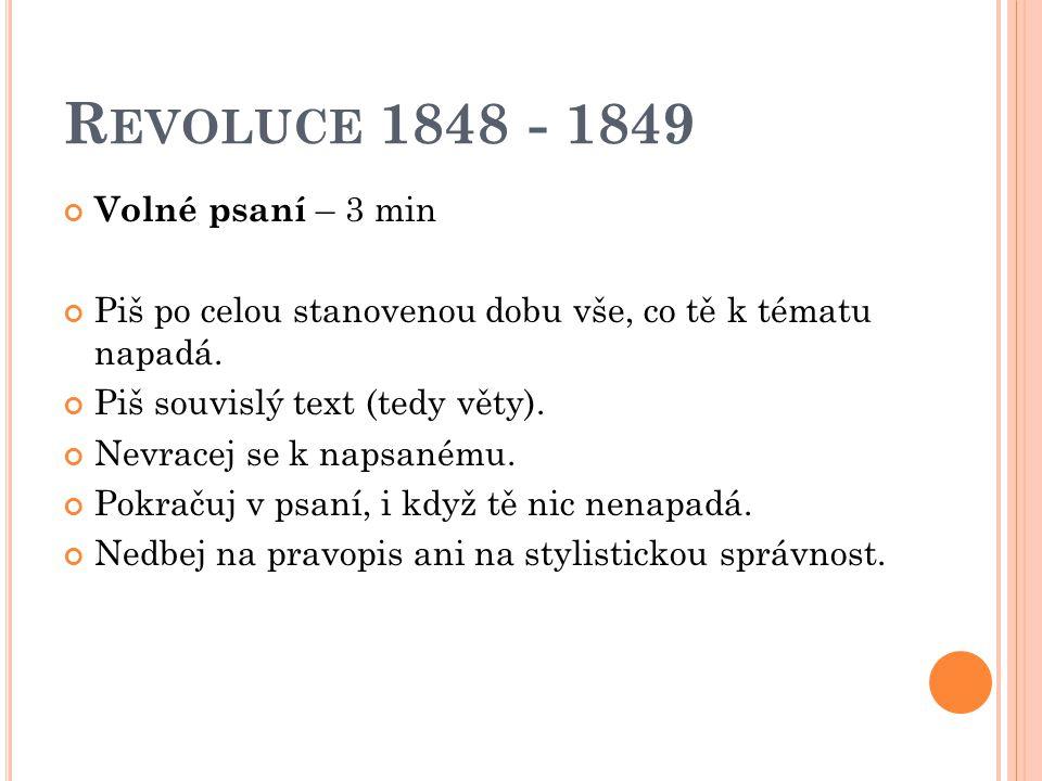 R EVOLUCE 1848 - 1849 Volné psaní – 3 min Piš po celou stanovenou dobu vše, co tě k tématu napadá. Piš souvislý text (tedy věty). Nevracej se k napsan