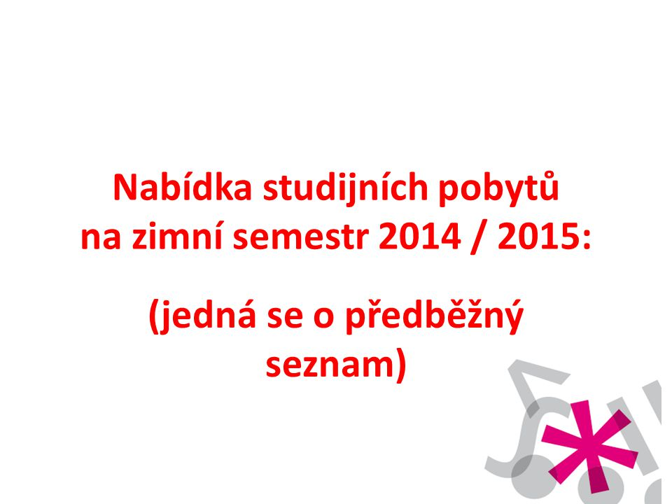 Nabídka studijních pobytů na zimní semestr 2014 / 2015: (jedná se o předběžný seznam)