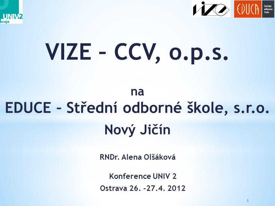 VIZE – CCV, o.p.s. na EDUCE – Střední odborné škole, s.r.o. Nový Jičín RNDr. Alena Olšáková 1 Konference UNIV 2 Ostrava 26. -27.4. 2012