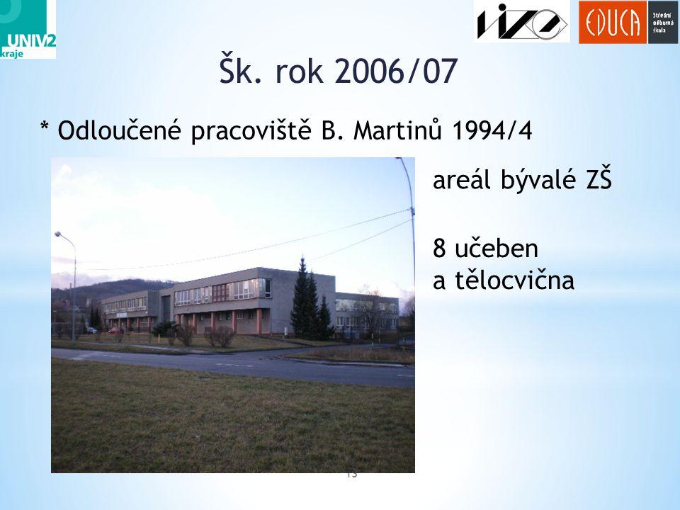 Šk. rok 2006/07 13 * Odloučené pracoviště B. Martinů 1994/4 8 učeben a tělocvična areál bývalé ZŠ