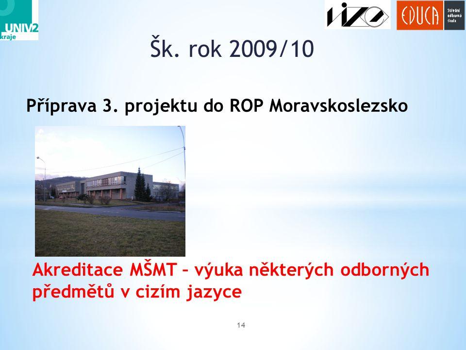 Šk. rok 2009/10 14 Příprava 3. projektu do ROP Moravskoslezsko Akreditace MŠMT – výuka některých odborných předmětů v cizím jazyce