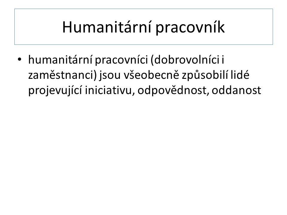 Humanitární pracovník • humanitární pracovníci (dobrovolníci i zaměstnanci) jsou všeobecně způsobilí lidé projevující iniciativu, odpovědnost, oddanost