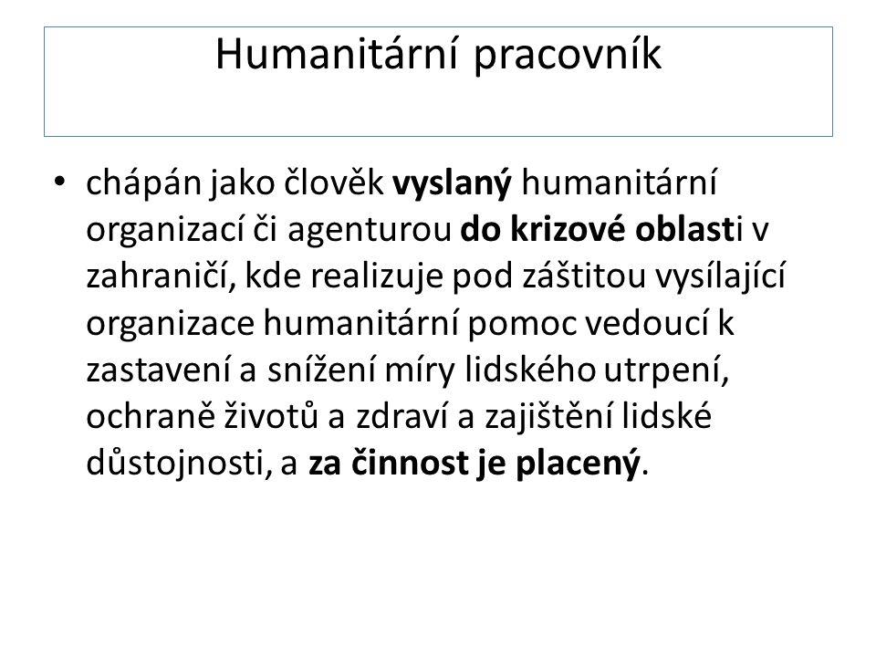 Humanitární pracovník • chápán jako člověk vyslaný humanitární organizací či agenturou do krizové oblasti v zahraničí, kde realizuje pod záštitou vysílající organizace humanitární pomoc vedoucí k zastavení a snížení míry lidského utrpení, ochraně životů a zdraví a zajištění lidské důstojnosti, a za činnost je placený.