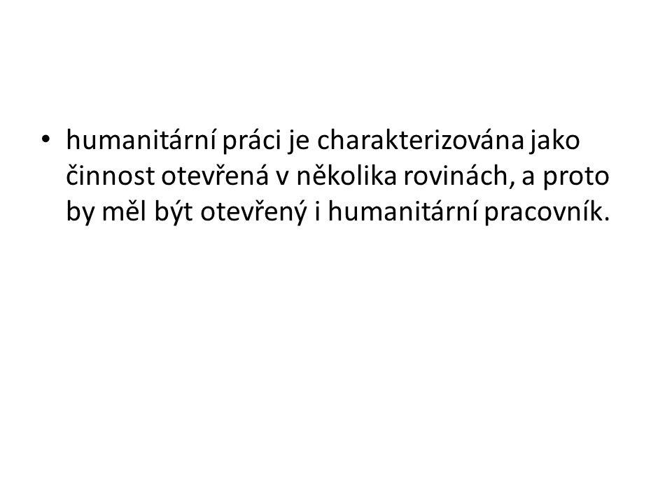 • humanitární práci je charakterizována jako činnost otevřená v několika rovinách, a proto by měl být otevřený i humanitární pracovník.