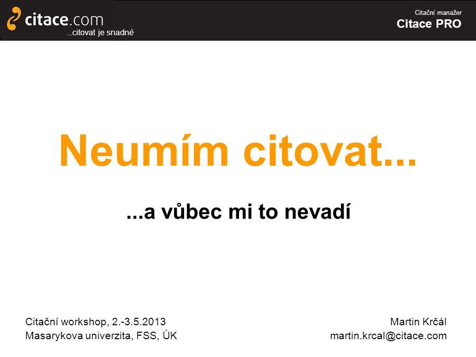 Citační manažer Citace PRO Neumím citovat......a vůbec mi to nevadí Citační workshop, 2.-3.5.2013 Masarykova univerzita, FSS, ÚK...citovat je snadné Martin Krčál martin.krcal@citace.com