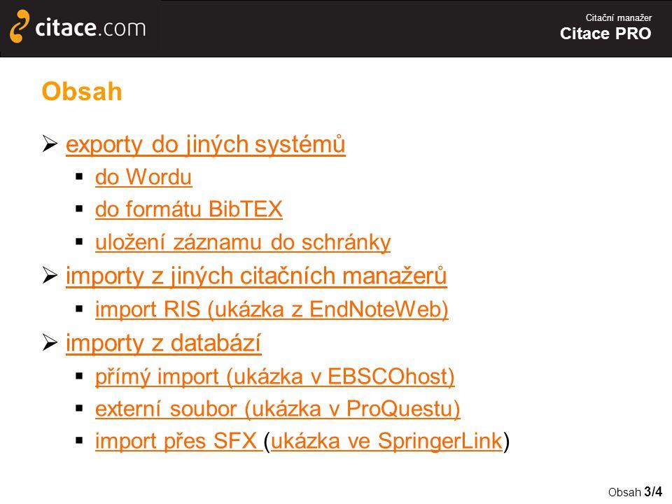 Citační manažer Citace PRO Obsah  exporty do jiných systémů exporty do jiných systémů  do Wordu do Wordu  do formátu BibTEX do formátu BibTEX  uložení záznamu do schránky uložení záznamu do schránky  importy z jiných citačních manažerů importy z jiných citačních manažerů  import RIS (ukázka z EndNoteWeb) import RIS (ukázka z EndNoteWeb)  importy z databází importy z databází  přímý import (ukázka v EBSCOhost) přímý import (ukázka v EBSCOhost)  externí soubor (ukázka v ProQuestu) externí soubor (ukázka v ProQuestu)  import přes SFX (ukázka ve SpringerLink) import přes SFX ukázka ve SpringerLink Obsah 3/4
