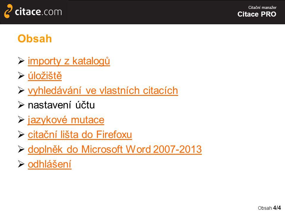 Citační manažer Citace PRO Obsah  importy z katalogů importy z katalogů  úložiště úložiště  vyhledávání ve vlastních citacích vyhledávání ve vlastních citacích  nastavení účtu  jazykové mutace jazykové mutace  citační lišta do Firefoxu citační lišta do Firefoxu  doplněk do Microsoft Word 2007-2013 doplněk do Microsoft Word 2007-2013  odhlášení odhlášení Obsah 4/4