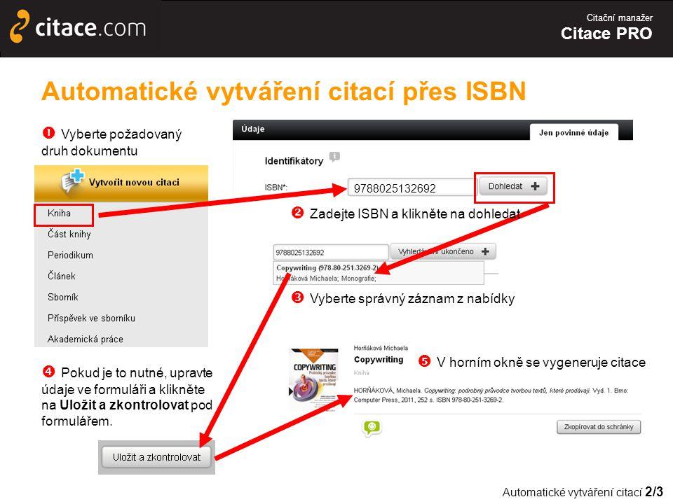 Citační manažer Citace PRO Automatické vytváření citací přes ISBN  Vyberte správný záznam z nabídky 9788025132692  Zadejte ISBN a klikněte na dohledat  Vyberte požadovaný druh dokumentu Automatické vytváření citací 2/3  Pokud je to nutné, upravte údaje ve formuláři a klikněte na Uložit a zkontrolovat pod formulářem.