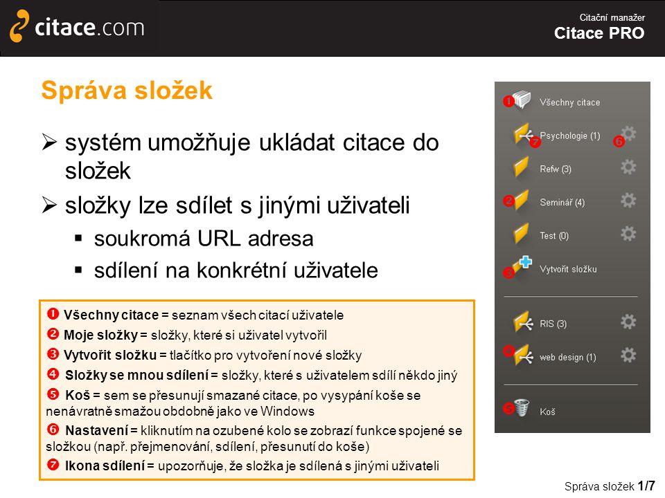 Citační manažer Citace PRO Správa složek  systém umožňuje ukládat citace do složek  složky lze sdílet s jinými uživateli  soukromá URL adresa  sdílení na konkrétní uživatele Správa složek 1/7  Všechny citace = seznam všech citací uživatele  Moje složky = složky, které si uživatel vytvořil  Vytvořit složku = tlačítko pro vytvoření nové složky  Složky se mnou sdílení = složky, které s uživatelem sdílí někdo jiný  Koš = sem se přesunují smazané citace, po vysypání koše se nenávratně smažou obdobně jako ve Windows  Nastavení = kliknutím na ozubené kolo se zobrazí funkce spojené se složkou (např.