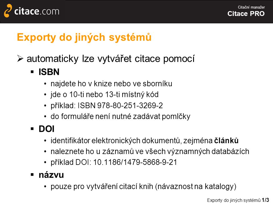 Citační manažer Citace PRO Exporty do jiných systémů  automaticky lze vytvářet citace pomocí  ISBN •najdete ho v knize nebo ve sborníku •jde o 10-ti nebo 13-ti místný kód •příklad: ISBN 978-80-251-3269-2 •do formuláře není nutné zadávat pomlčky  DOI •identifikátor elektronických dokumentů, zejména článků •naleznete ho u záznamů ve všech významných databázích •příklad DOI: 10.1186/1479-5868-9-21  názvu •pouze pro vytváření citací knih (návaznost na katalogy) Exporty do jiných systémů 1/3