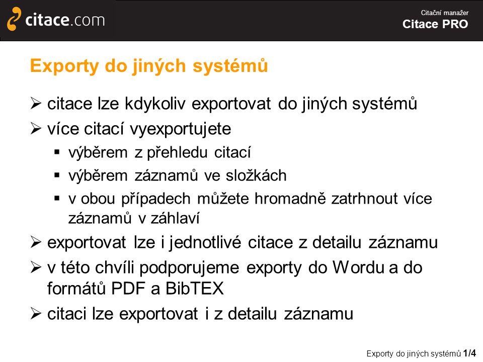Citační manažer Citace PRO Exporty do jiných systémů  citace lze kdykoliv exportovat do jiných systémů  více citací vyexportujete  výběrem z přehledu citací  výběrem záznamů ve složkách  v obou případech můžete hromadně zatrhnout více záznamů v záhlaví  exportovat lze i jednotlivé citace z detailu záznamu  v této chvíli podporujeme exporty do Wordu a do formátů PDF a BibTEX  citaci lze exportovat i z detailu záznamu Exporty do jiných systémů 1/4
