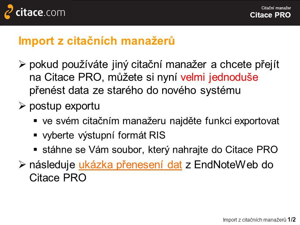 Citační manažer Citace PRO Import z citačních manažerů  pokud používáte jiný citační manažer a chcete přejít na Citace PRO, můžete si nyní velmi jednoduše přenést data ze starého do nového systému  postup exportu  ve svém citačním manažeru najděte funkci exportovat  vyberte výstupní formát RIS  stáhne se Vám soubor, který nahrajte do Citace PRO  následuje ukázka přenesení dat z EndNoteWeb do Citace PROukázka přenesení dat Import z citačních manažerů 1/2