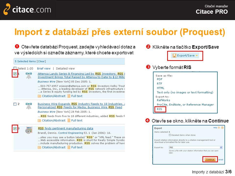 Citační manažer Citace PRO Import z databází přes externí soubor (Proquest)  Otevřete databázi Proquest, zadejte vyhledávací dotaz a ve výsledcích si označte záznamy, které chcete exportovat  Klikněte na tlačítko Export/Save  Vyberte formát RIS  Otevře se okno, klikněte na Continue Importy z databází 3/6