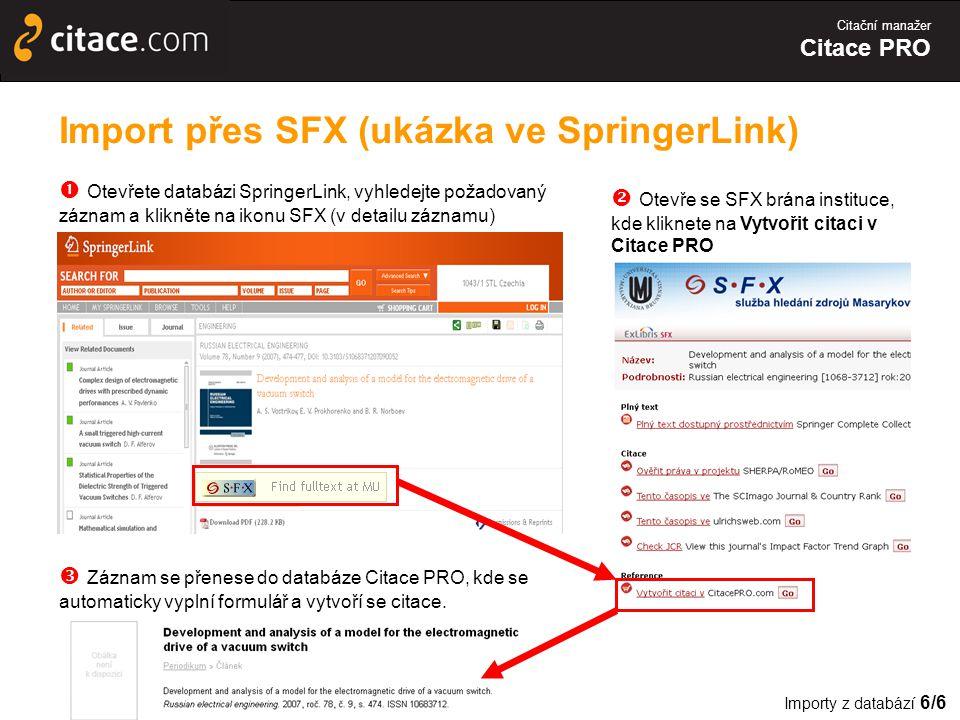 Citační manažer Citace PRO Import přes SFX (ukázka ve SpringerLink)  Otevřete databázi SpringerLink, vyhledejte požadovaný záznam a klikněte na ikonu SFX (v detailu záznamu)  Otevře se SFX brána instituce, kde kliknete na Vytvořit citaci v Citace PRO  Záznam se přenese do databáze Citace PRO, kde se automaticky vyplní formulář a vytvoří se citace.