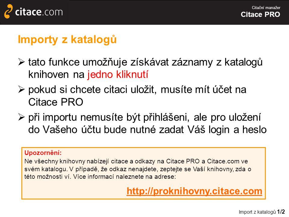 Citační manažer Citace PRO Importy z katalogů  tato funkce umožňuje získávat záznamy z katalogů knihoven na jedno kliknutí  pokud si chcete citaci uložit, musíte mít účet na Citace PRO  při importu nemusíte být přihlášeni, ale pro uložení do Vašeho účtu bude nutné zadat Váš login a heslo Import z katalogů 1/2 Upozornění: Ne všechny knihovny nabízejí citace a odkazy na Citace PRO a Citace.com ve svém katalogu.