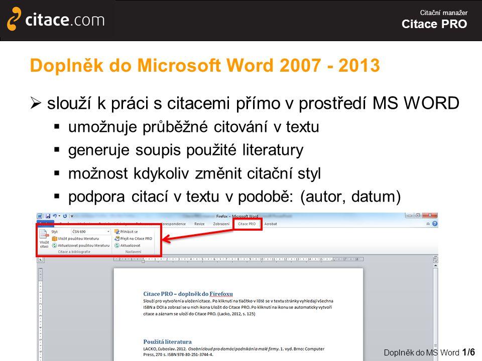 Citační manažer Citace PRO  slouží k práci s citacemi přímo v prostředí MS WORD  umožnuje průběžné citování v textu  generuje soupis použité literatury  možnost kdykoliv změnit citační styl  podpora citací v textu v podobě: (autor, datum) Doplněk do Microsoft Word 2007 - 2013 Doplněk do MS Word 1/6