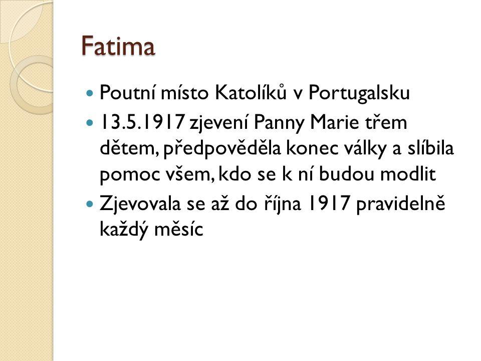 Fatima  Poutní místo Katolíků v Portugalsku  13.5.1917 zjevení Panny Marie třem dětem, předpověděla konec války a slíbila pomoc všem, kdo se k ní budou modlit  Zjevovala se až do října 1917 pravidelně každý měsíc