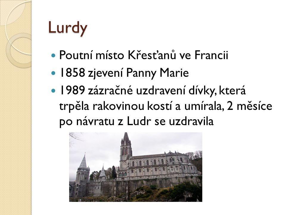 Lurdy  Poutní místo Křesťanů ve Francii  1858 zjevení Panny Marie  1989 zázračné uzdravení dívky, která trpěla rakovinou kostí a umírala, 2 měsíce po návratu z Ludr se uzdravila