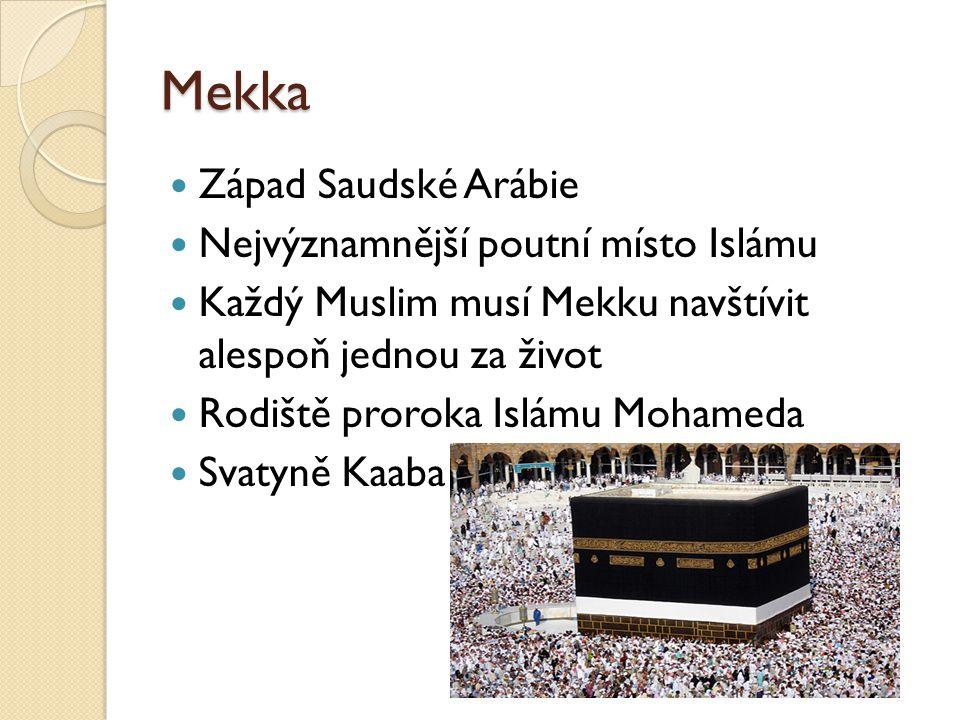 Mekka  Západ Saudské Arábie  Nejvýznamnější poutní místo Islámu  Každý Muslim musí Mekku navštívit alespoň jednou za život  Rodiště proroka Islámu Mohameda  Svatyně Kaaba