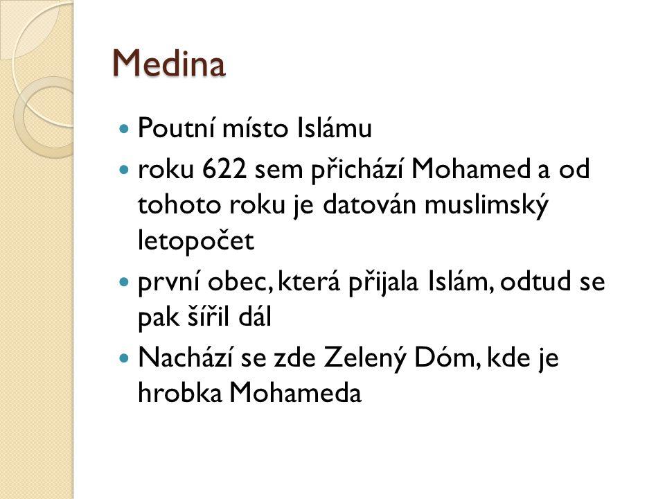 Medina  Poutní místo Islámu  roku 622 sem přichází Mohamed a od tohoto roku je datován muslimský letopočet  první obec, která přijala Islám, odtud se pak šířil dál  Nachází se zde Zelený Dóm, kde je hrobka Mohameda