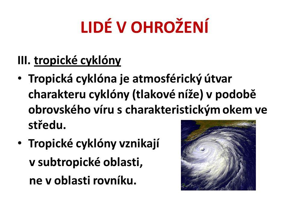 LIDÉ V OHROŽENÍ III. tropické cyklóny • Tropická cyklóna je atmosférický útvar charakteru cyklóny (tlakové níže) v podobě obrovského víru s charakteri
