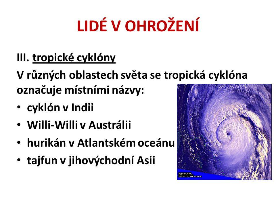 LIDÉ V OHROŽENÍ III. tropické cyklóny V různých oblastech světa se tropická cyklóna označuje místními názvy: • cyklón v Indii • Willi-Willi v Austráli