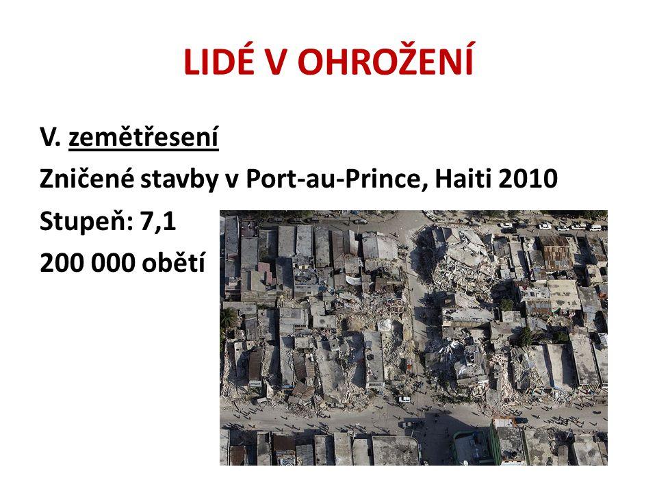 LIDÉ V OHROŽENÍ V. zemětřesení Zničené stavby v Port-au-Prince, Haiti 2010 Stupeň: 7,1 200 000 obětí